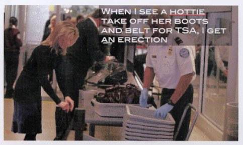"image of woman and male TSA agent with the text ""when I see a hottie take off her boots and belt for TSA, I get an erection"""
